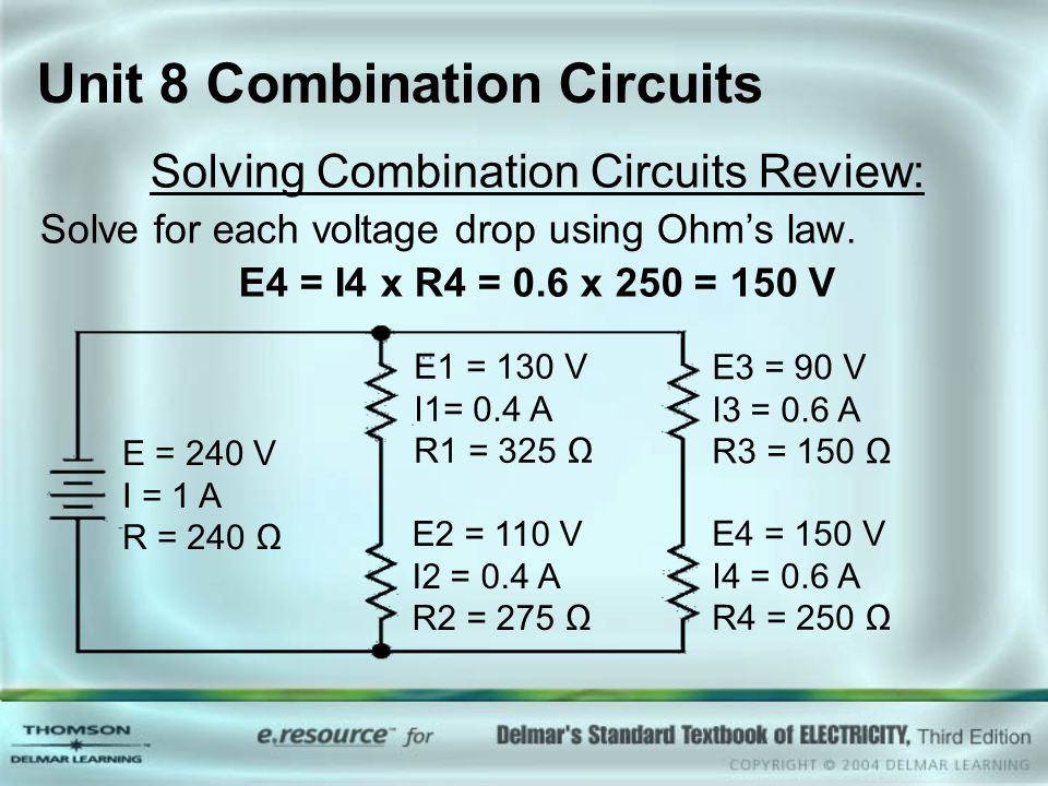 Unit 8 Combination Circuits Solving Combination Circuits Review: Solve for each voltage drop using Ohm's law. E4 = I4 x R4 = 0.6 x 250 = 150 V E = 240