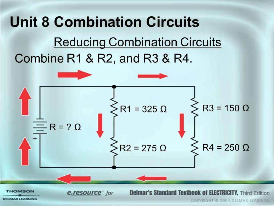 Unit 8 Combination Circuits Reducing Combination Circuits Combine R1 & R2, and R3 & R4. R = ? Ω R1 = 325 Ω R2 = 275 Ω R3 = 150 Ω R4 = 250 Ω