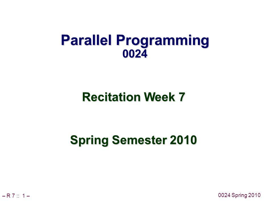 – R 7 :: 1 – 0024 Spring 2010 Parallel Programming 0024 Recitation Week 7 Spring Semester 2010