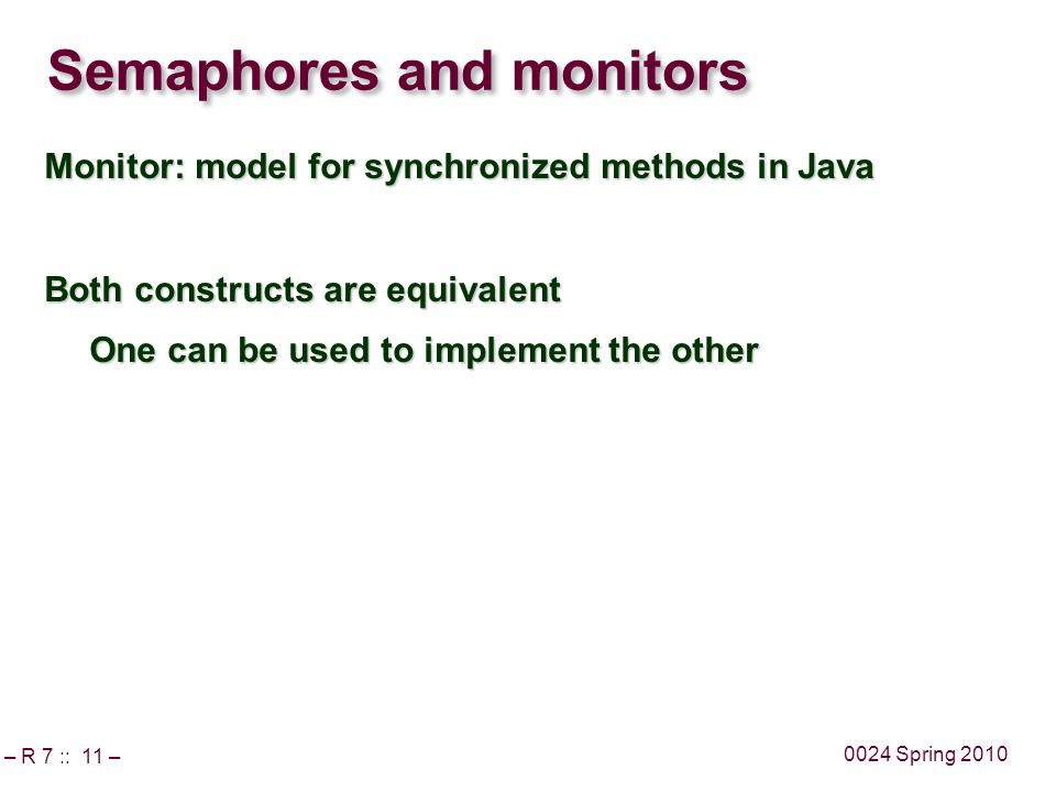 – R 7 :: 11 – 0024 Spring 2010 Semaphores and monitors Monitor: model for synchronized methods in Java Both constructs are equivalent One can be used to implement the other