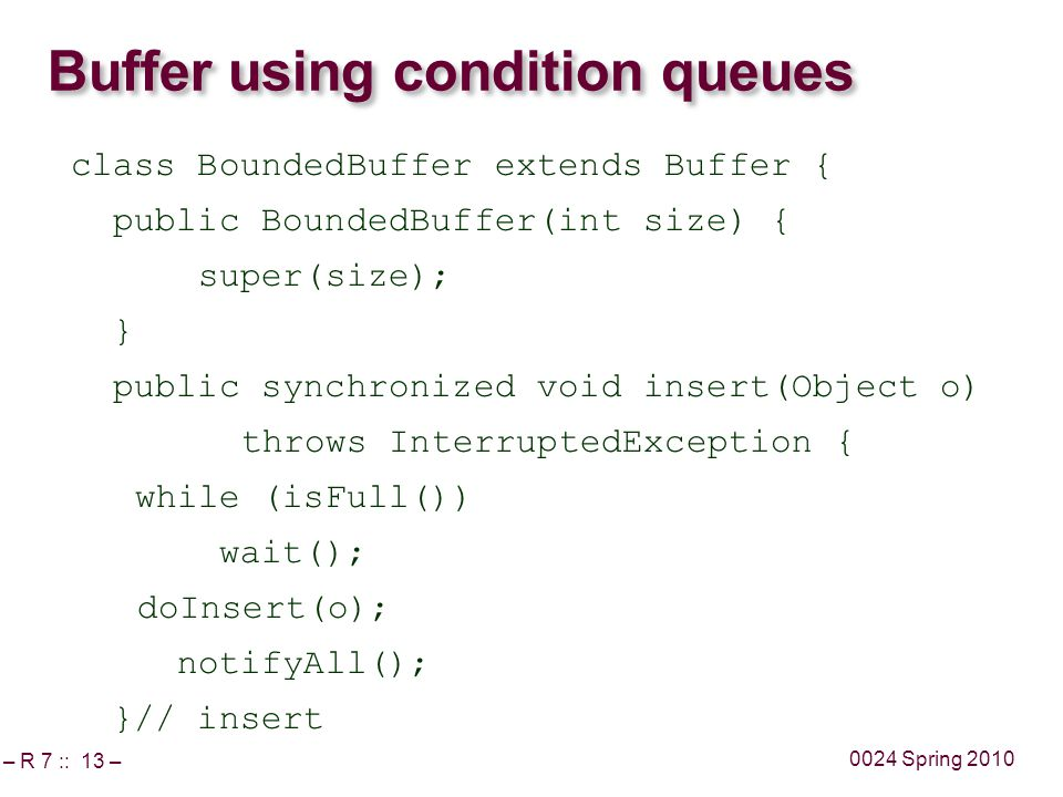 – R 7 :: 13 – 0024 Spring 2010 Buffer using condition queues class BoundedBuffer extends Buffer { public BoundedBuffer(int size) { super(size); } public synchronized void insert(Object o) throws InterruptedException { while (isFull()) wait(); doInsert(o); notifyAll(); }// insert
