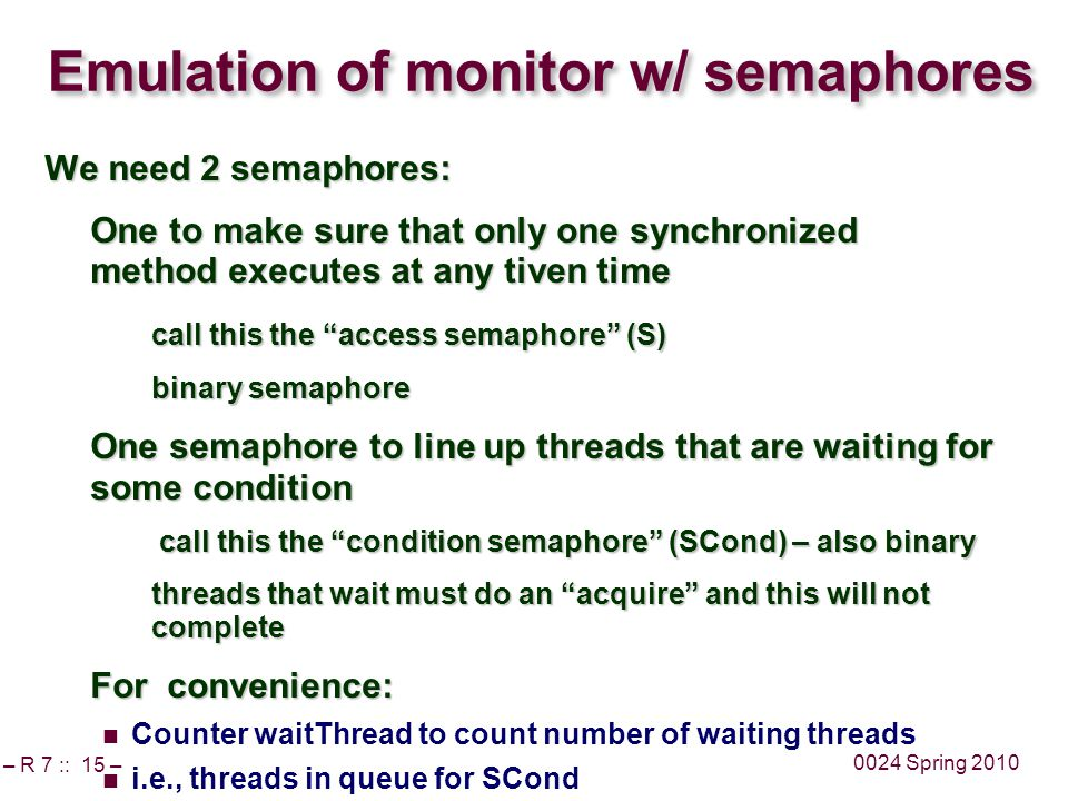 – R 7 :: 15 – 0024 Spring 2010 Emulation of monitor w/ semaphores We need 2 semaphores: One to make sure that only one synchronized method executes at any tiven time call this the access semaphore (S) binary semaphore One semaphore to line up threads that are waiting for some condition call this the condition semaphore (SCond) – also binary call this the condition semaphore (SCond) – also binary threads that wait must do an acquire and this will not complete For convenience: Counter waitThread to count number of waiting threads i.e., threads in queue for SCond