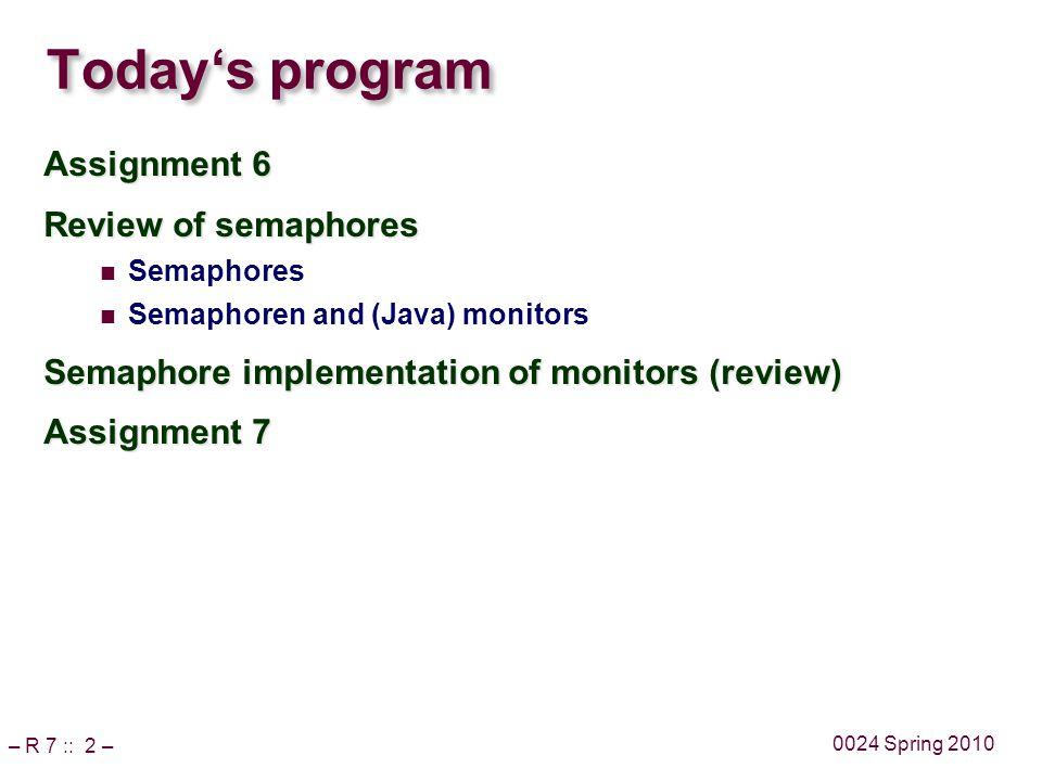 – R 7 :: 2 – 0024 Spring 2010 Today's program Assignment 6 Review of semaphores Semaphores Semaphoren and (Java) monitors Semaphore implementation of monitors (review) Assignment 7