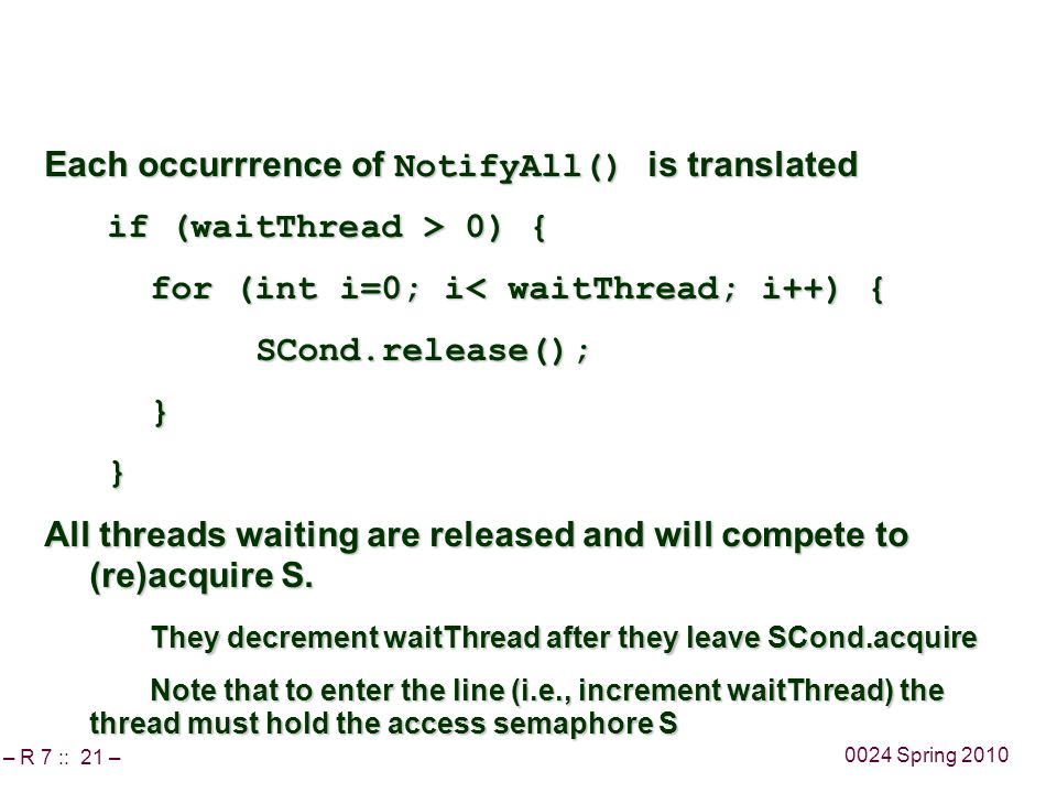 – R 7 :: 21 – 0024 Spring 2010 Each occurrrence of NotifyAll() is translated if (waitThread > 0) { if (waitThread > 0) { for (int i=0; i< waitThread; i++) { SCond.release();} } All threads waiting are released and will compete to (re)acquire S.