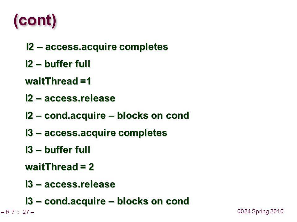 – R 7 :: 27 – 0024 Spring 2010 (cont) I2 – access.acquire completes I2 – access.acquire completes I2 – buffer full waitThread =1 I2 – access.release I2 – cond.acquire – blocks on cond I3 – access.acquire completes I3 – buffer full waitThread = 2 I3 – access.release I3 – cond.acquire – blocks on cond