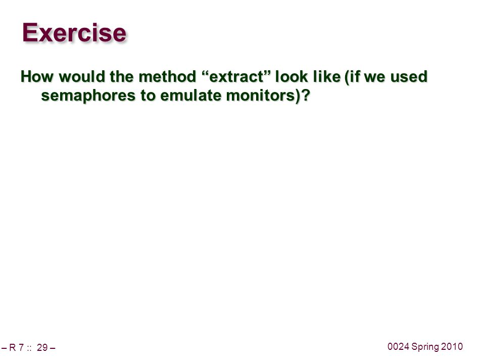 – R 7 :: 29 – 0024 Spring 2010 Exercise How would the method extract look like (if we used semaphores to emulate monitors)