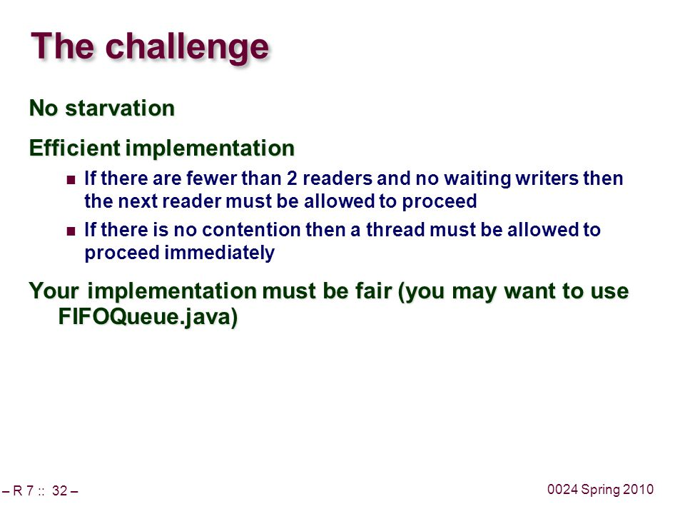 – R 7 :: 32 – 0024 Spring 2010 The challenge No starvation Efficient implementation If there are fewer than 2 readers and no waiting writers then the next reader must be allowed to proceed If there is no contention then a thread must be allowed to proceed immediately Your implementation must be fair (you may want to use FIFOQueue.java)