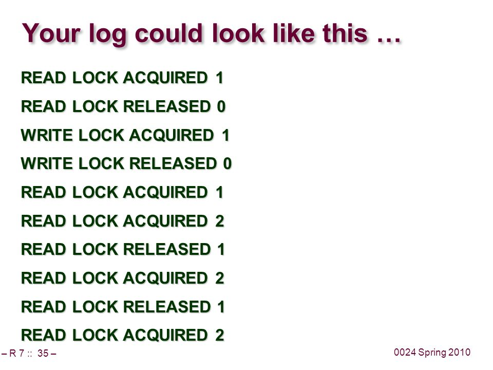 – R 7 :: 35 – 0024 Spring 2010 Your log could look like this … READ LOCK ACQUIRED 1 READ LOCK RELEASED 0 WRITE LOCK ACQUIRED 1 WRITE LOCK RELEASED 0 READ LOCK ACQUIRED 1 READ LOCK ACQUIRED 2 READ LOCK RELEASED 1 READ LOCK ACQUIRED 2 READ LOCK RELEASED 1 READ LOCK ACQUIRED 2