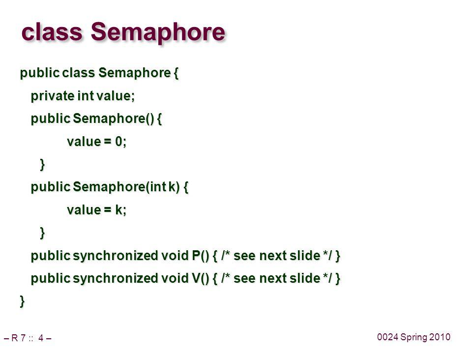 – R 7 :: 4 – 0024 Spring 2010 class Semaphore public class Semaphore { private int value; private int value; public Semaphore() { public Semaphore() { value = 0; } public Semaphore(int k) { public Semaphore(int k) { value = k; } public synchronized void P() { /* see next slide */ } public synchronized void P() { /* see next slide */ } public synchronized void V() { /* see next slide */ } public synchronized void V() { /* see next slide */ }}