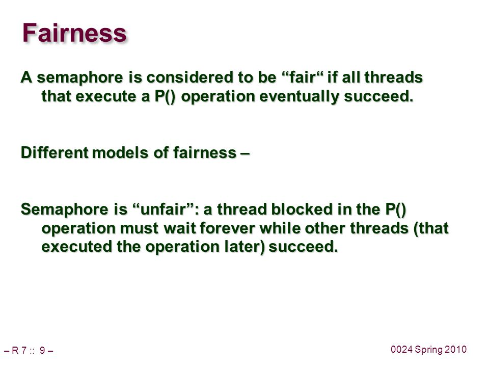 – R 7 :: 9 – 0024 Spring 2010 Fairness A semaphore is considered to be fair if all threads that execute a P() operation eventually succeed.