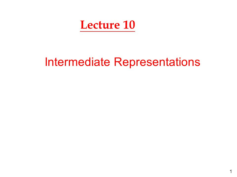 1 Lecture 10 Intermediate Representations