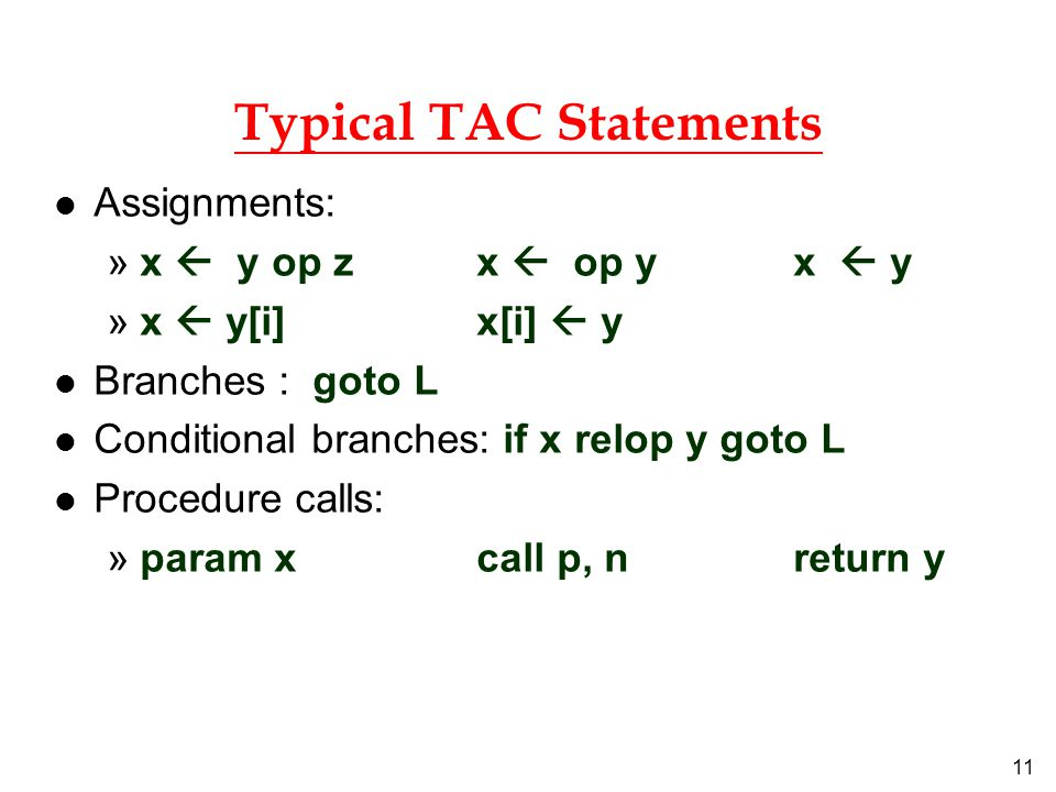 11 Typical TAC Statements l Assignments: »x  y op z x  op y x  y »x  y[i] x[i]  y l Branches : goto L l Conditional branches: if x relop y goto L