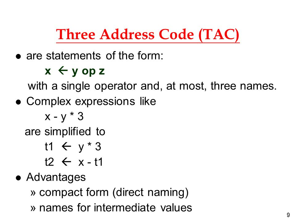 9 Three Address Code (TAC) l are statements of the form: x  y op z with a single operator and, at most, three names. l Complex expressions like x - y