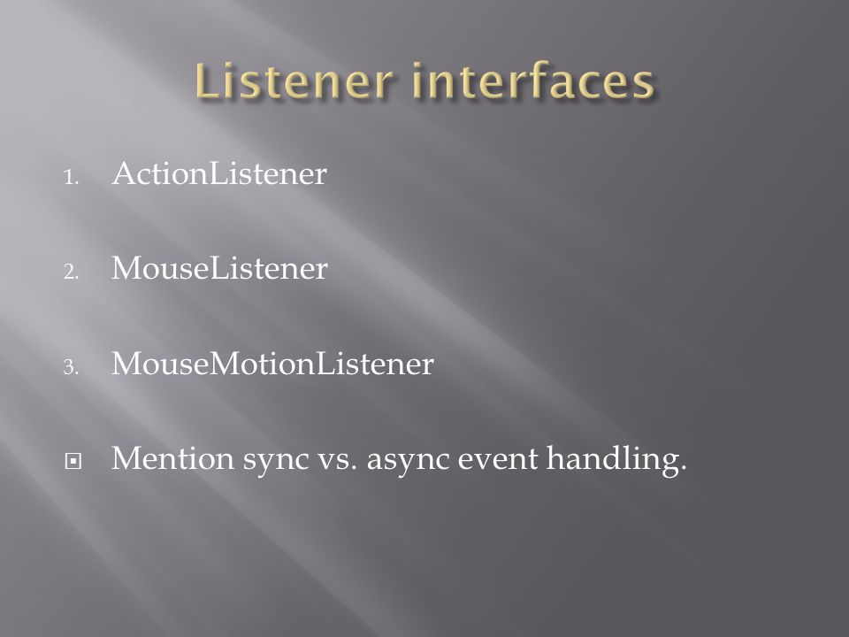 1. ActionListener 2. MouseListener 3. MouseMotionListener  Mention sync vs. async event handling.