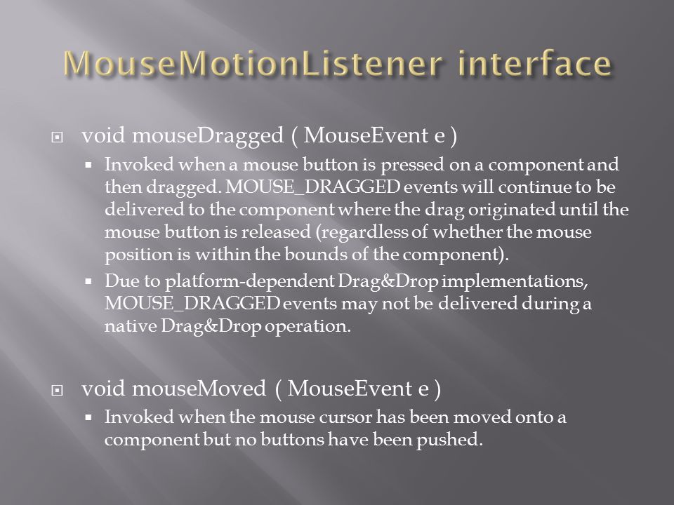  void mouseDragged ( MouseEvent e )  Invoked when a mouse button is pressed on a component and then dragged.
