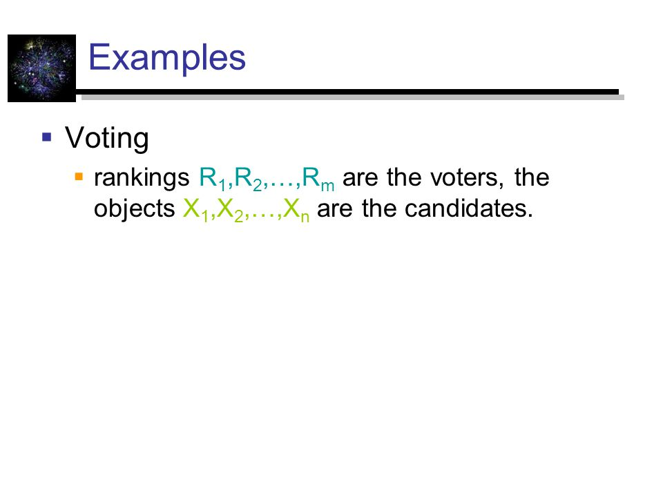 Examples  Voting  rankings R 1,R 2,…,R m are the voters, the objects X 1,X 2,…,X n are the candidates.