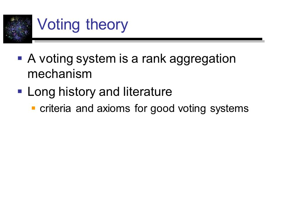 Voting theory  A voting system is a rank aggregation mechanism  Long history and literature  criteria and axioms for good voting systems
