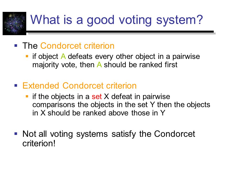 What is a good voting system?  The Condorcet criterion  if object A defeats every other object in a pairwise majority vote, then A should be ranked