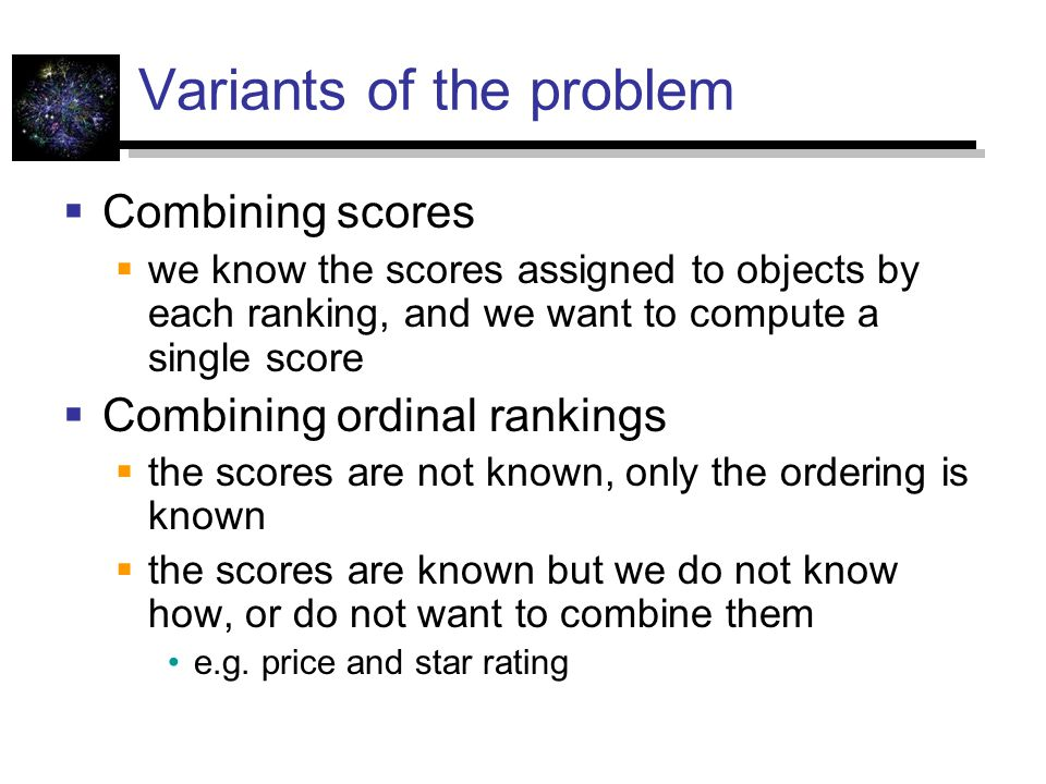 Variants of the problem  Combining scores  we know the scores assigned to objects by each ranking, and we want to compute a single score  Combining
