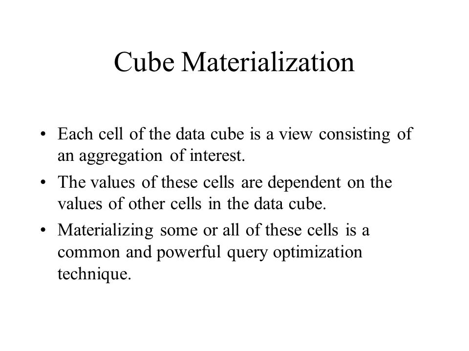 Cube Materialization Each cell of the data cube is a view consisting of an aggregation of interest. The values of these cells are dependent on the val