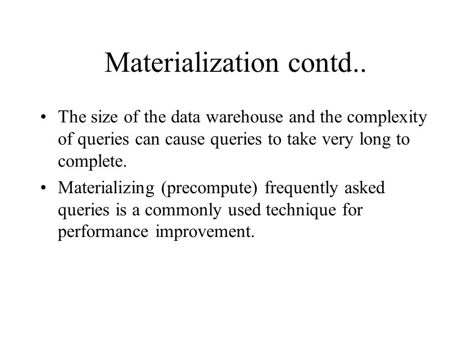 Materialization contd.. The size of the data warehouse and the complexity of queries can cause queries to take very long to complete. Materializing (p