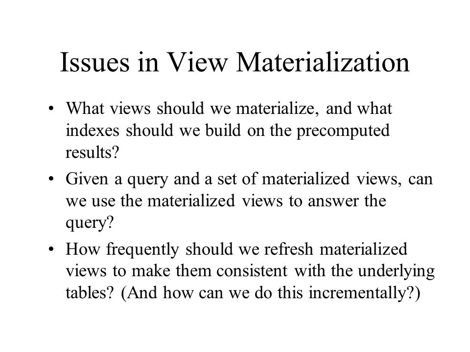 Issues in View Materialization What views should we materialize, and what indexes should we build on the precomputed results? Given a query and a set