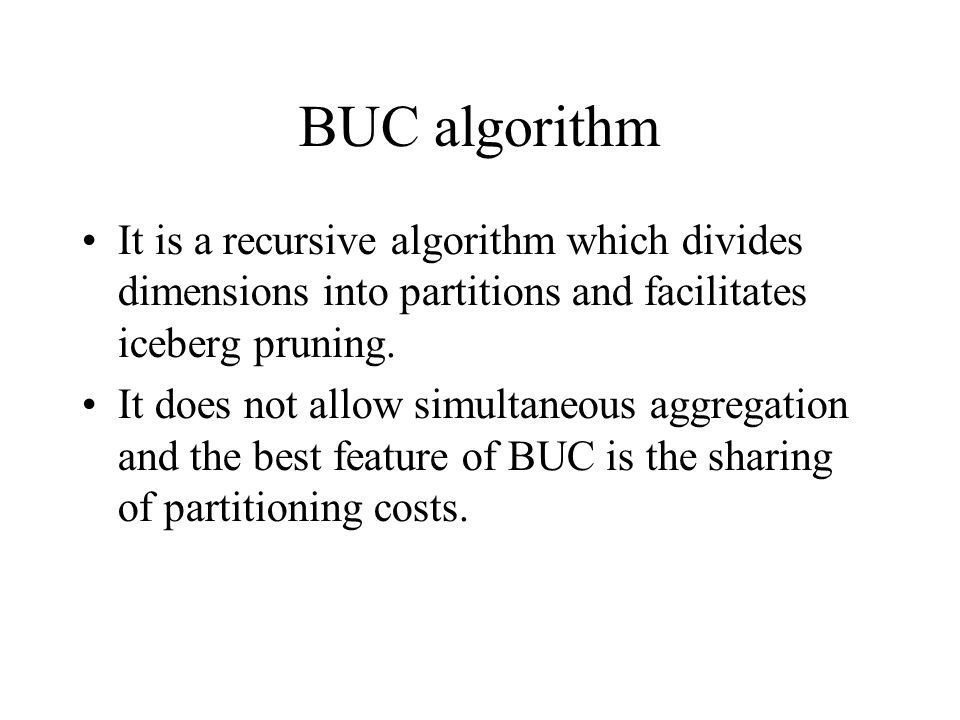 BUC algorithm It is a recursive algorithm which divides dimensions into partitions and facilitates iceberg pruning. It does not allow simultaneous agg