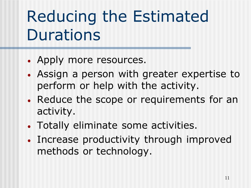 11 Reducing the Estimated Durations  Apply more resources.  Assign a person with greater expertise to perform or help with the activity.  Reduce th