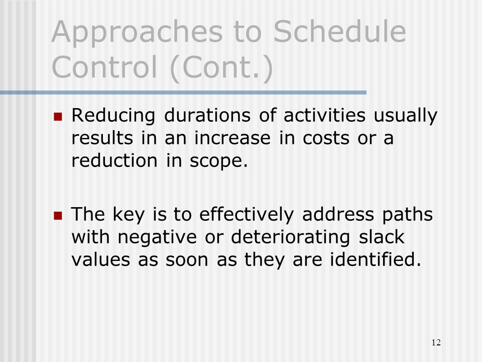 12 Approaches to Schedule Control (Cont.) Reducing durations of activities usually results in an increase in costs or a reduction in scope. The key is