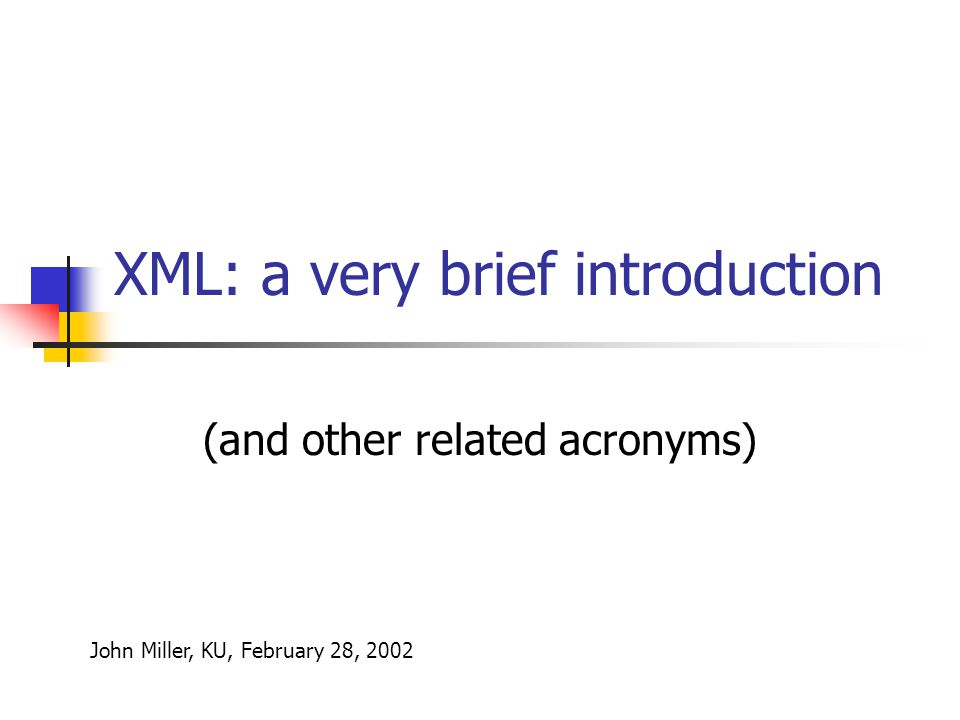 XML: a very brief introduction (and other related acronyms) John Miller, KU, February 28, 2002