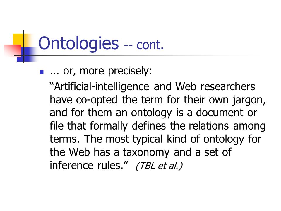 "Ontologies -- cont.... or, more precisely: ""Artificial-intelligence and Web researchers have co-opted the term for their own jargon, and for them an o"