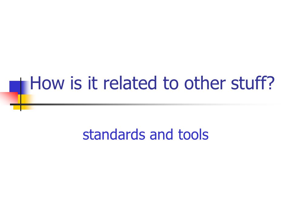 How is it related to other stuff? standards and tools