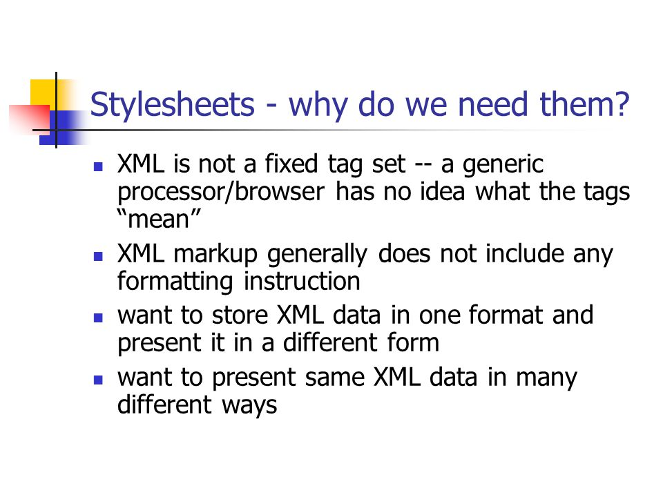 "Stylesheets - why do we need them? XML is not a fixed tag set -- a generic processor/browser has no idea what the tags ""mean"" XML markup generally doe"