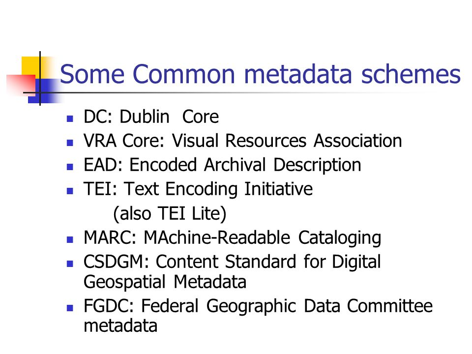 Some Common metadata schemes DC: Dublin Core VRA Core: Visual Resources Association EAD: Encoded Archival Description TEI: Text Encoding Initiative (a