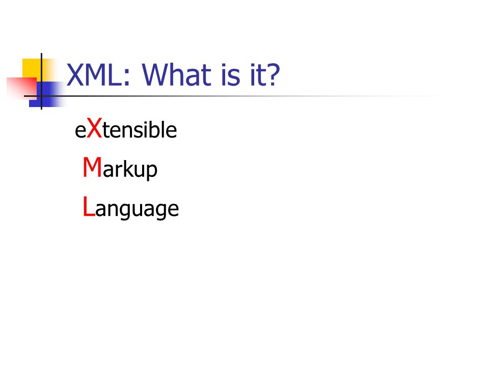 XML: What is it? e X tensible M arkup L anguage