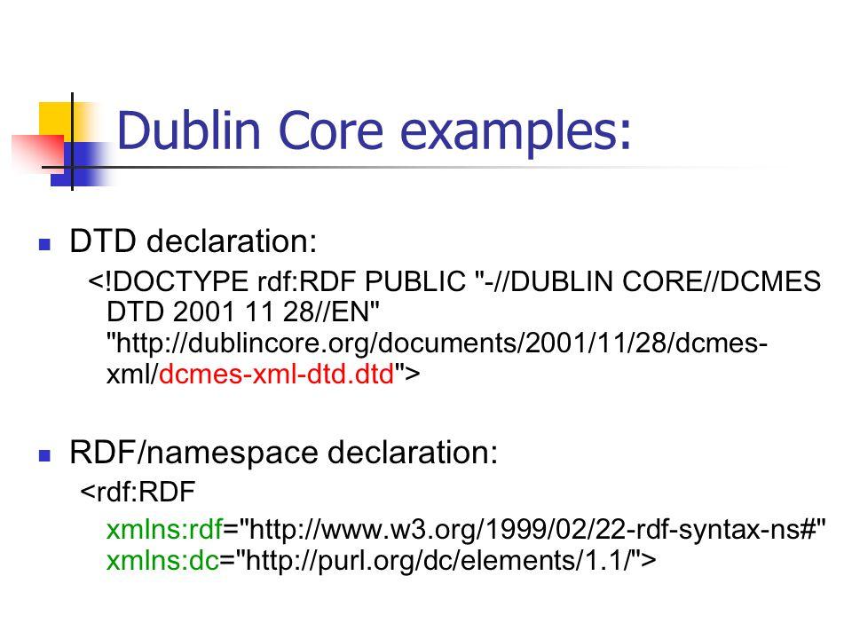Dublin Core examples: DTD declaration: RDF/namespace declaration: <rdf:RDF xmlns:rdf= http://www.w3.org/1999/02/22-rdf-syntax-ns# xmlns:dc= http://purl.org/dc/elements/1.1/ >