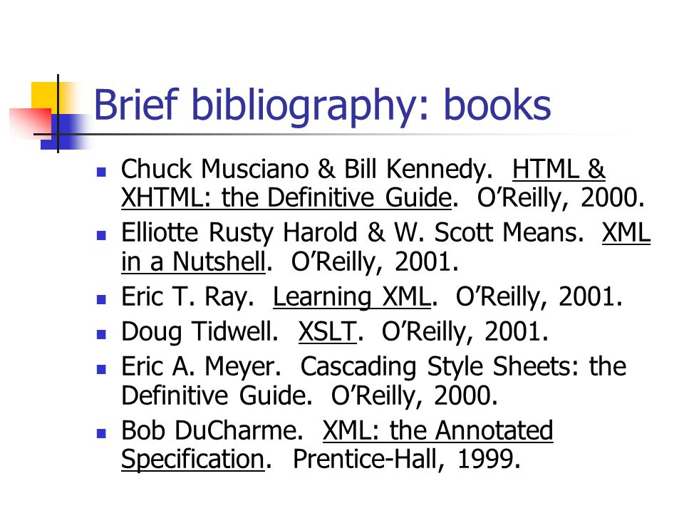 Brief bibliography: books Chuck Musciano & Bill Kennedy. HTML & XHTML: the Definitive Guide. O'Reilly, 2000. Elliotte Rusty Harold & W. Scott Means. X