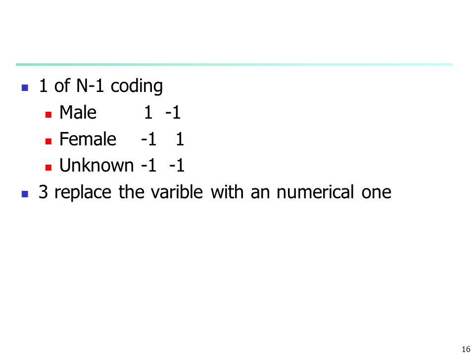 16 1 of N-1 coding Male 1 -1 Female -1 1 Unknown -1 -1 3 replace the varible with an numerical one