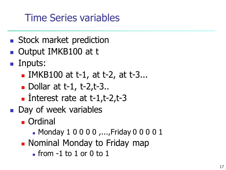 17 Time Series variables Stock market prediction Output IMKB100 at t Inputs: IMKB100 at t-1, at t-2, at t-3...