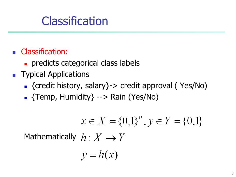 2 Classification: predicts categorical class labels Typical Applications {credit history, salary}-> credit approval ( Yes/No) {Temp, Humidity} --> Rain (Yes/No) Classification Mathematically