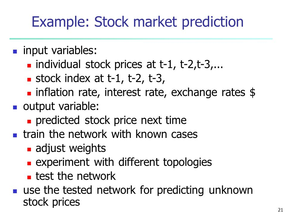 21 Example: Stock market prediction input variables: individual stock prices at t-1, t-2,t-3,...
