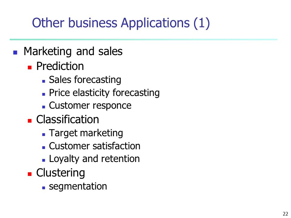 22 Other business Applications (1) Marketing and sales Prediction Sales forecasting Price elasticity forecasting Customer responce Classification Target marketing Customer satisfaction Loyalty and retention Clustering segmentation