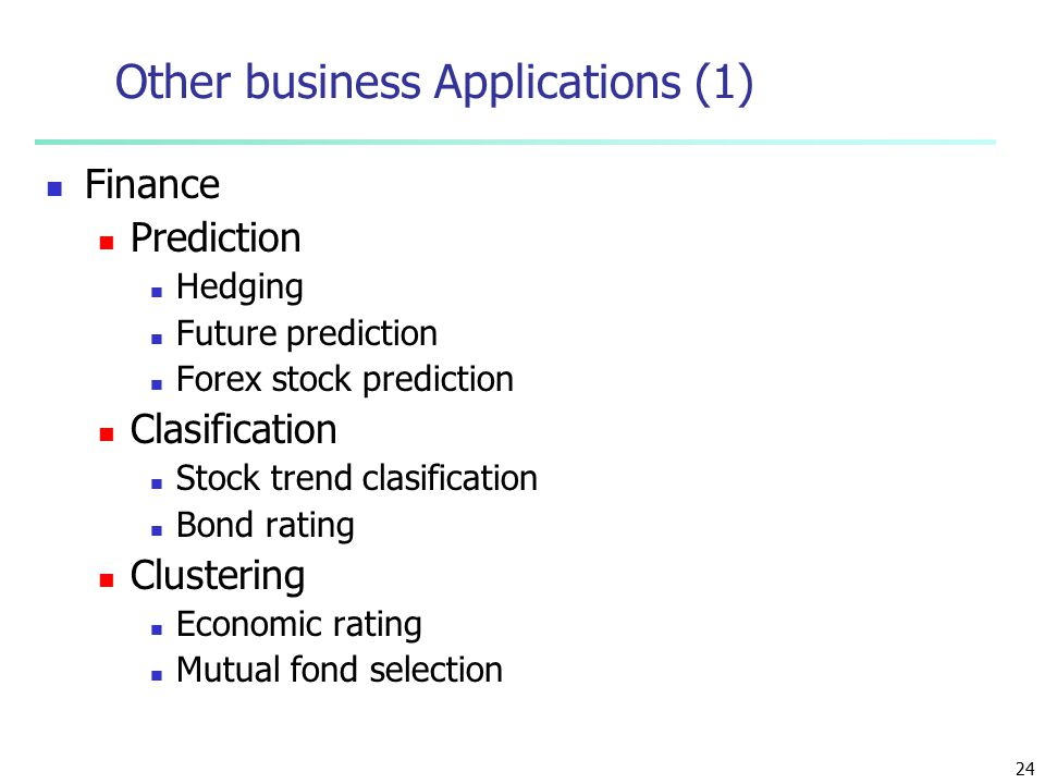 24 Other business Applications (1) Finance Prediction Hedging Future prediction Forex stock prediction Clasification Stock trend clasification Bond rating Clustering Economic rating Mutual fond selection
