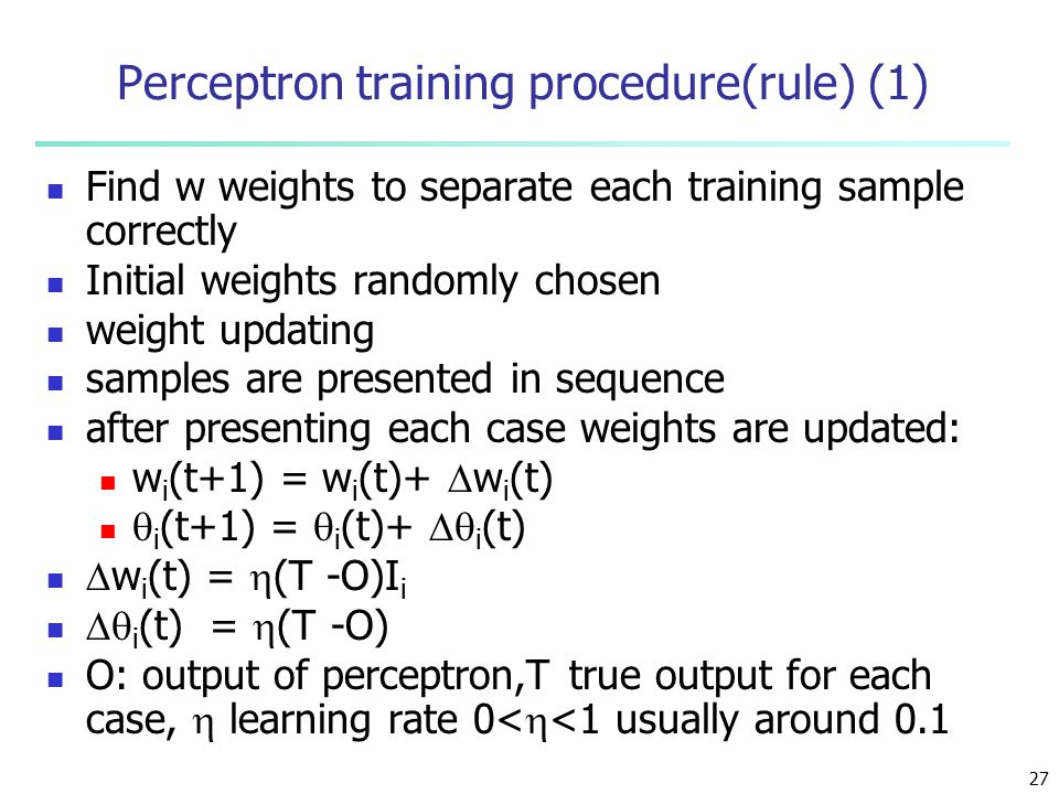 27 Perceptron training procedure(rule) (1) Find w weights to separate each training sample correctly Initial weights randomly chosen weight updating samples are presented in sequence after presenting each case weights are updated: w i (t+1) = w i (t)+  w i (t)  i (t+1) =  i (t)+  i (t)  w i (t) =  (T -O)I i  i (t) =  (T -O) O: output of perceptron,T true output for each case,  learning rate 0<  <1 usually around 0.1
