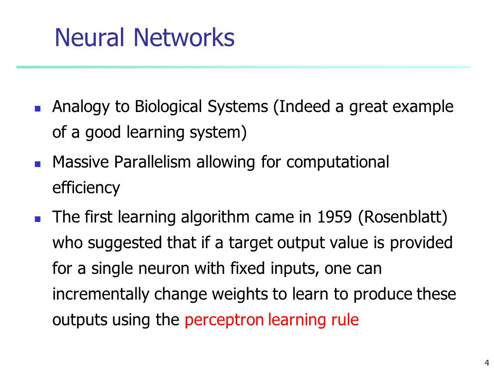 4 Neural Networks Analogy to Biological Systems (Indeed a great example of a good learning system) Massive Parallelism allowing for computational efficiency The first learning algorithm came in 1959 (Rosenblatt) who suggested that if a target output value is provided for a single neuron with fixed inputs, one can incrementally change weights to learn to produce these outputs using the perceptron learning rule