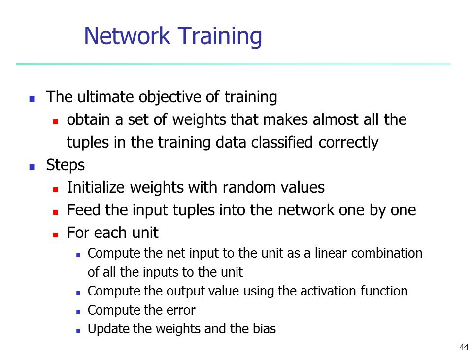 44 Network Training The ultimate objective of training obtain a set of weights that makes almost all the tuples in the training data classified correctly Steps Initialize weights with random values Feed the input tuples into the network one by one For each unit Compute the net input to the unit as a linear combination of all the inputs to the unit Compute the output value using the activation function Compute the error Update the weights and the bias