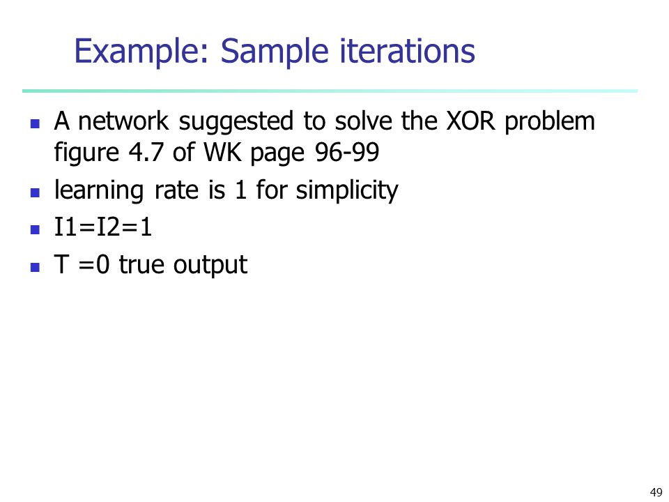 49 Example: Sample iterations A network suggested to solve the XOR problem figure 4.7 of WK page 96-99 learning rate is 1 for simplicity I1=I2=1 T =0 true output