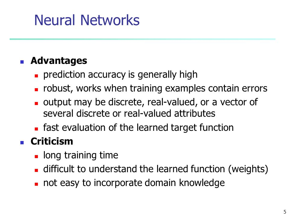 5 Neural Networks Advantages prediction accuracy is generally high robust, works when training examples contain errors output may be discrete, real-valued, or a vector of several discrete or real-valued attributes fast evaluation of the learned target function Criticism long training time difficult to understand the learned function (weights) not easy to incorporate domain knowledge