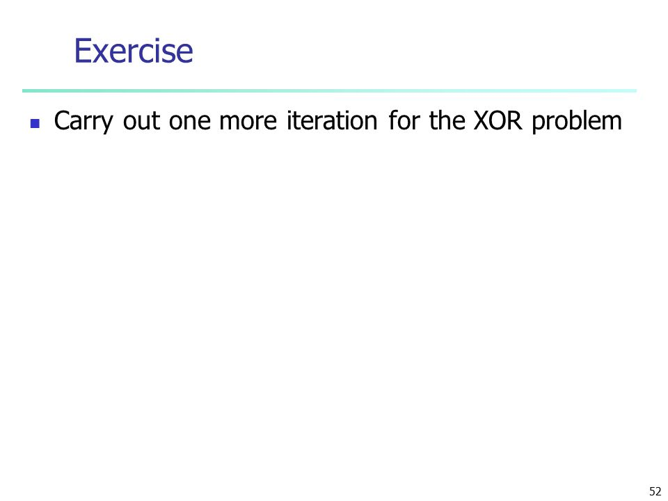 52 Exercise Carry out one more iteration for the XOR problem