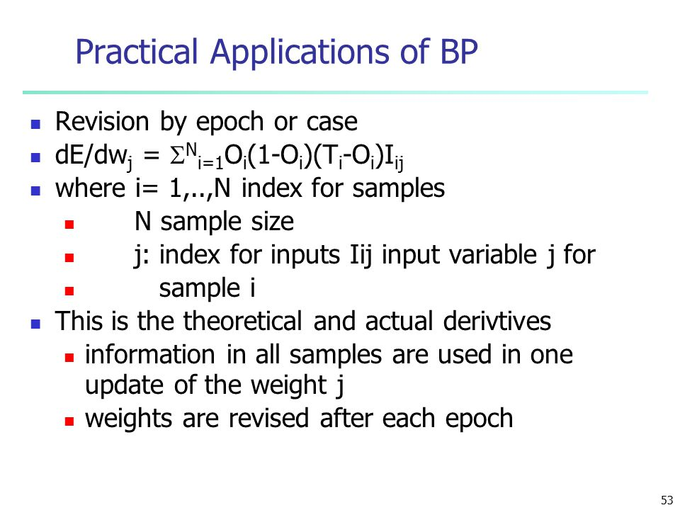53 Practical Applications of BP Revision by epoch or case dE/dw j =  N i=1 O i (1-O i )(T i -O i )I ij where i= 1,..,N index for samples N sample size j: index for inputs Iij input variable j for sample i This is the theoretical and actual derivtives information in all samples are used in one update of the weight j weights are revised after each epoch